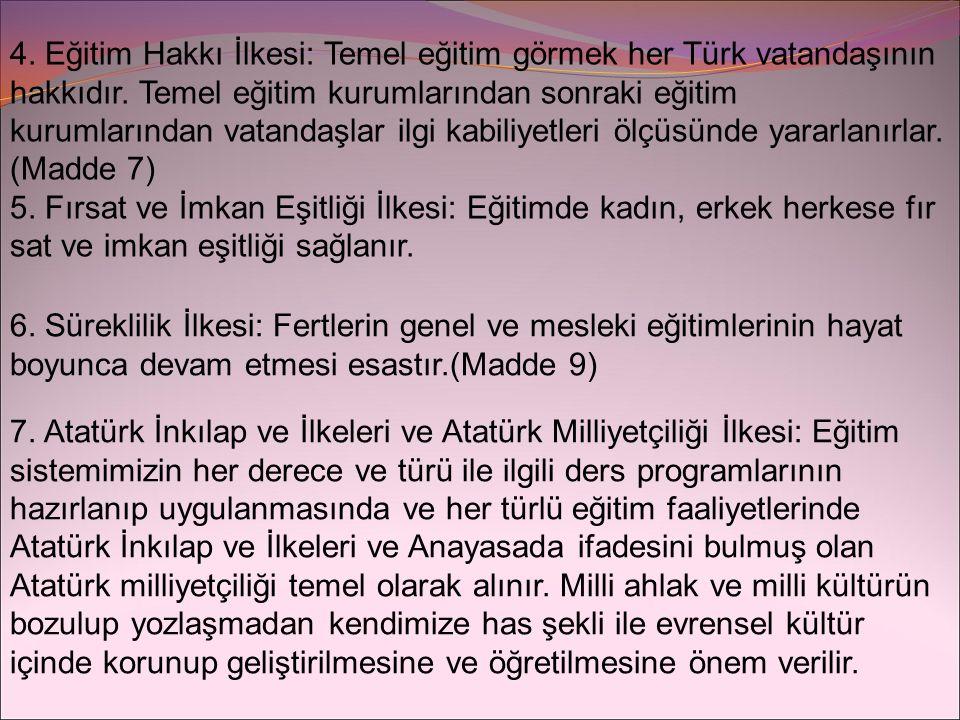 4. Eğitim Hakkı İlkesi: Temel eğitim görmek her Türk vatandaşının hakkıdır. Temel eğitim kurumlarından sonraki eğitim kurumlarından vatandaşlar ilgi k