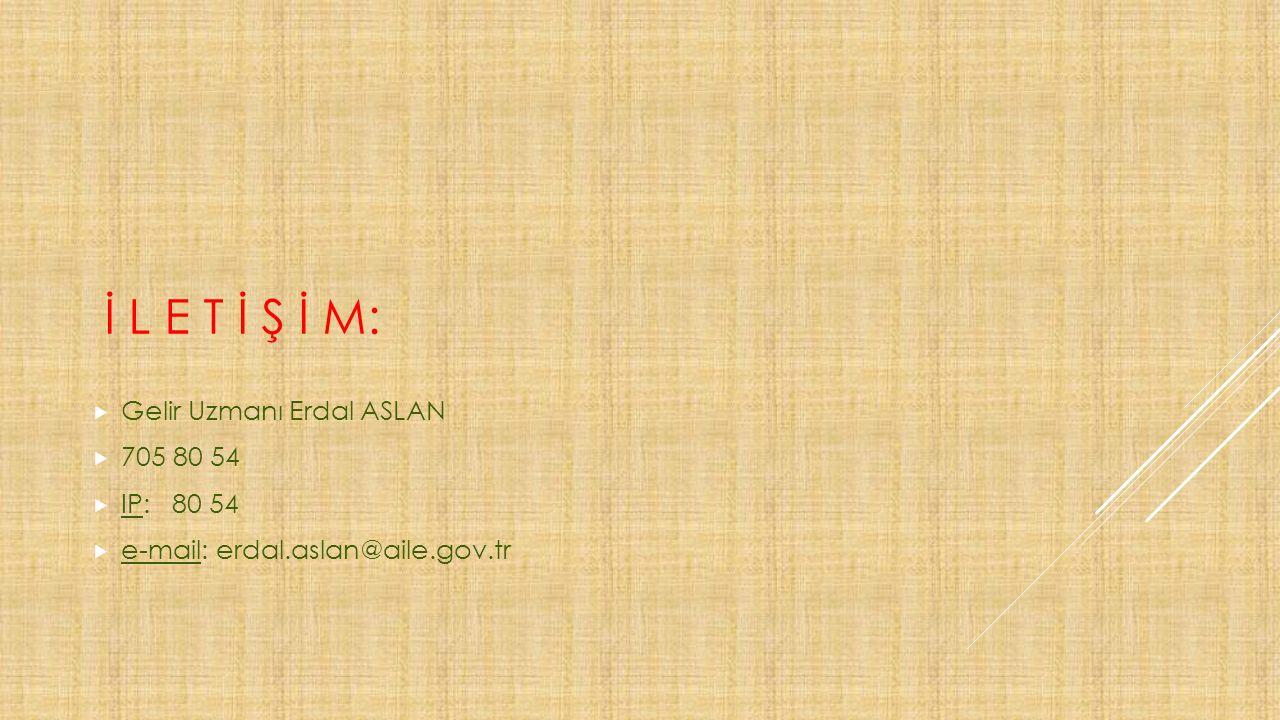 İ L E T İ Ş İ M:  Gelir Uzmanı Erdal ASLAN  705 80 54  IP: 80 54  e-mail: erdal.aslan@aile.gov.tr