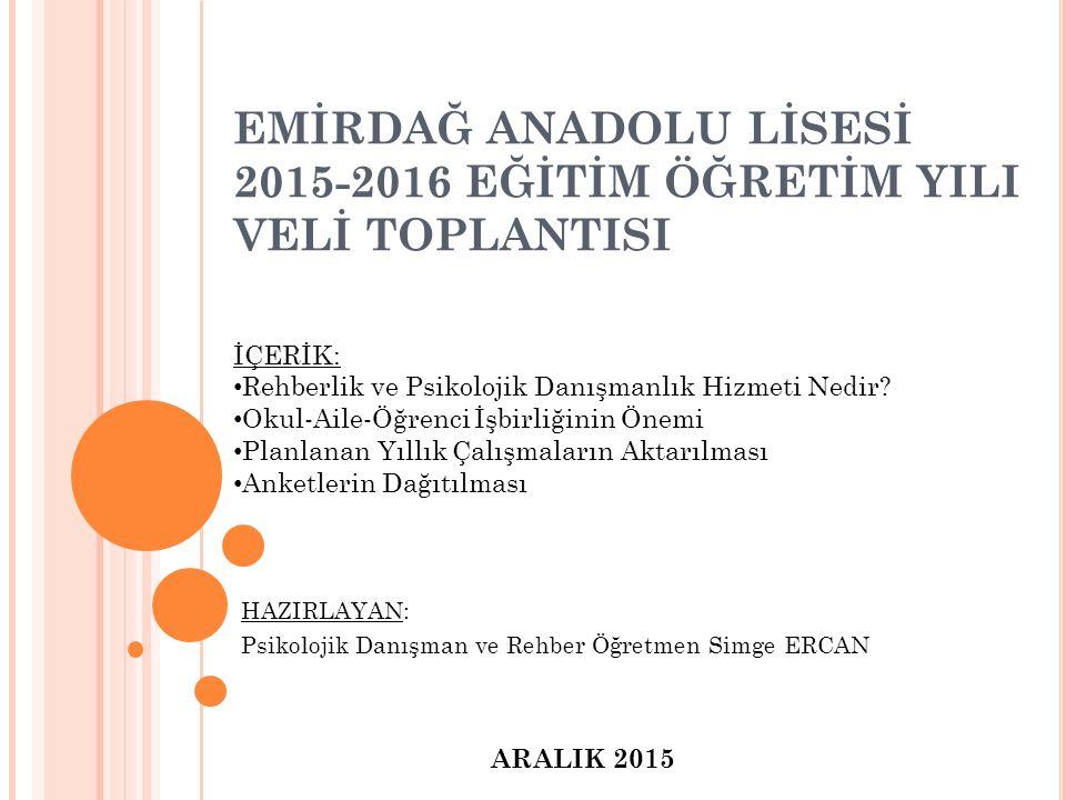 EMİRDAĞ ANADOLU LİSESİ 2015-2016 EĞİTİM ÖĞRETİM YILI VELİ TOPLANTISI ARALIK 2015 HAZIRLAYAN: Psikolojik Danışman ve Rehber Öğretmen Simge ERCAN İÇERİK