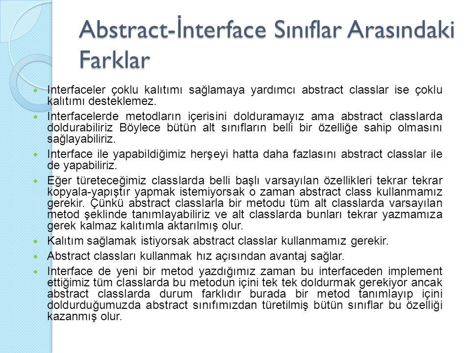 Abstract- İ nterface Sınıflar Arasındaki Farklar Interfaceler çoklu kalıtımı sağlamaya yardımcı abstract classlar ise çoklu kalıtımı desteklemez.