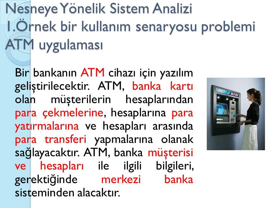 Nesneye Yönelik Sistem Analizi 1.Örnek bir kullanım senaryosu problemi ATM uygulaması Bir bankanın ATM cihazı için yazılım geliştirilecektir. ATM, ban