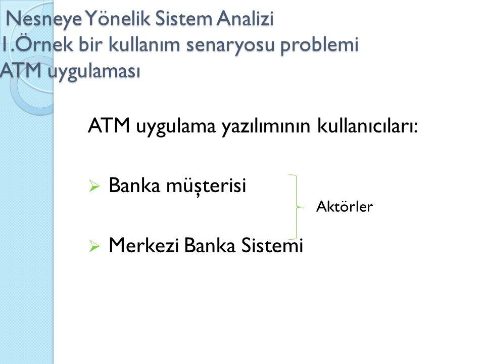 Nesneye Yönelik Sistem Analizi 1.Örnek bir kullanım senaryosu problemi ATM uygulaması Nesneye Yönelik Sistem Analizi 1.Örnek bir kullanım senaryosu problemi ATM uygulaması ATM uygulama yazılımının kullanıcıları:  Banka müşterisi  Merkezi Banka Sistemi Aktörler