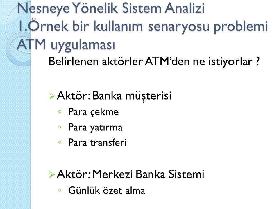 Nesneye Yönelik Sistem Analizi 1.Örnek bir kullanım senaryosu problemi ATM uygulaması Belirlenen aktörler ATM'den ne istiyorlar ?  Aktör: Banka müşte