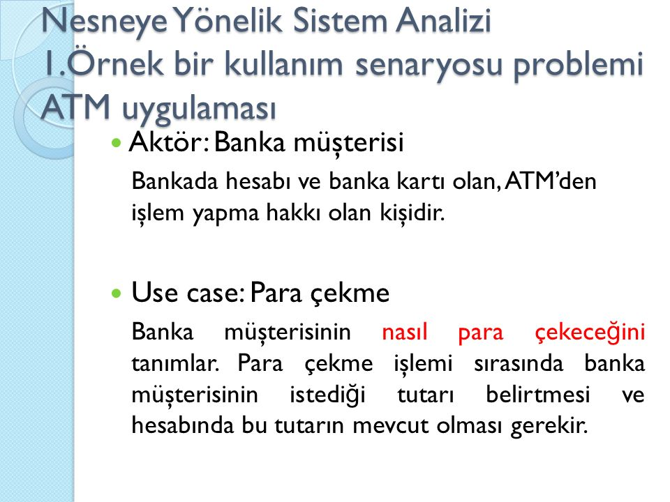Nesneye Yönelik Sistem Analizi 1.Örnek bir kullanım senaryosu problemi ATM uygulaması Aktör: Banka müşterisi Bankada hesabı ve banka kartı olan, ATM'den işlem yapma hakkı olan kişidir.