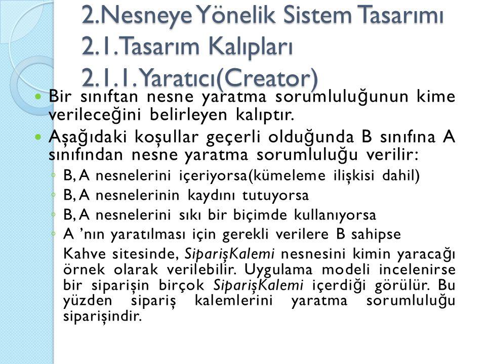 2.Nesneye Yönelik Sistem Tasarımı 2.1.Tasarım Kalıpları 2.1.1. Yaratıcı(Creator) Bir sınıftan nesne yaratma sorumlulu ğ unun kime verilece ğ ini belir