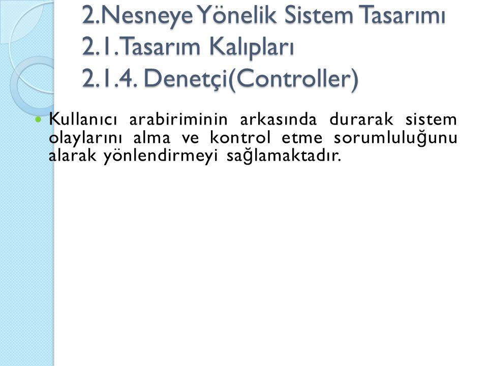 2.Nesneye Yönelik Sistem Tasarımı 2.1.Tasarım Kalıpları 2.1.4. Denetçi(Controller) Kullanıcı arabiriminin arkasında durarak sistem olaylarını alma ve
