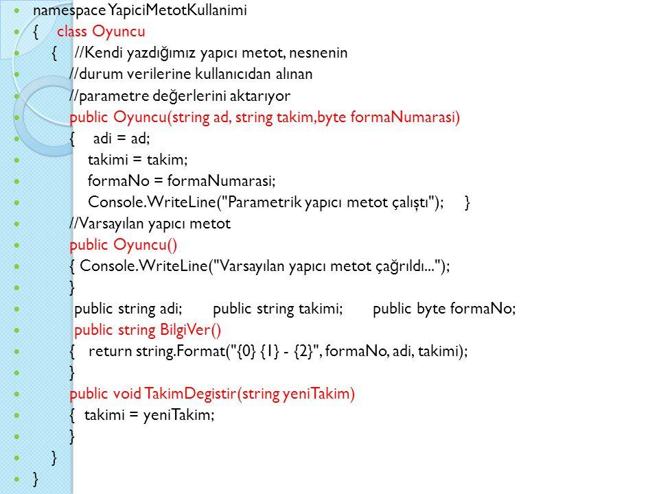namespace YapiciMetotKullanimi { class Oyuncu { //Kendi yazdı ğ ımız yapıcı metot, nesnenin //durum verilerine kullanıcıdan alınan //parametre de ğ erlerini aktarıyor public Oyuncu(string ad, string takim,byte formaNumarasi) { adi = ad; takimi = takim; formaNo = formaNumarasi; Console.WriteLine( Parametrik yapıcı metot çalıştı ); } //Varsayılan yapıcı metot public Oyuncu() { Console.WriteLine( Varsayılan yapıcı metot ça ğ rıldı... ); } public string adi; public string takimi; public byte formaNo; public string BilgiVer() { return string.Format( {0} {1} - {2} , formaNo, adi, takimi); } public void TakimDegistir(string yeniTakim) { takimi = yeniTakim; }