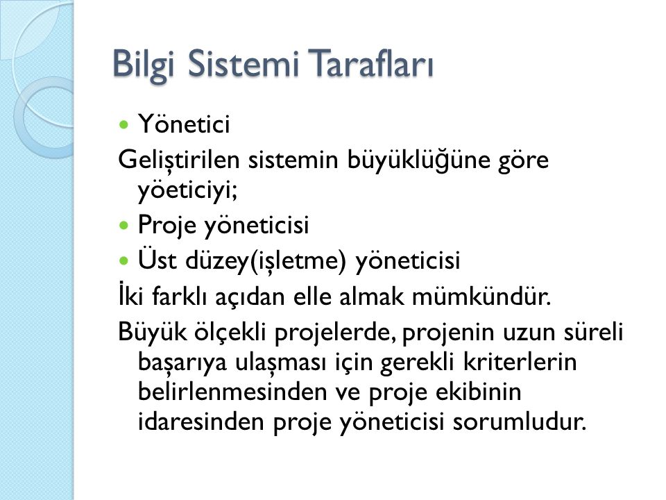 Bilgi Sistemi Tarafları Yönetici Geliştirilen sistemin büyüklü ğ üne göre yöeticiyi; Proje yöneticisi Üst düzey(işletme) yöneticisi İ ki farklı açıdan