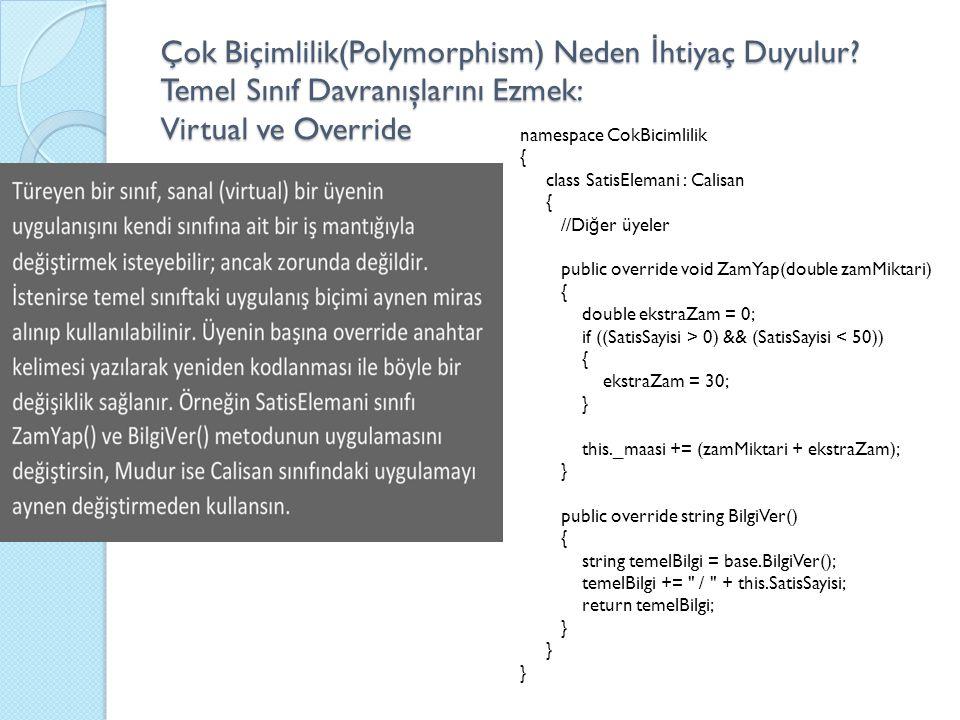 Çok Biçimlilik(Polymorphism) Neden İ htiyaç Duyulur? Temel Sınıf Davranışlarını Ezmek: Virtual ve Override namespace CokBicimlilik { class SatisEleman