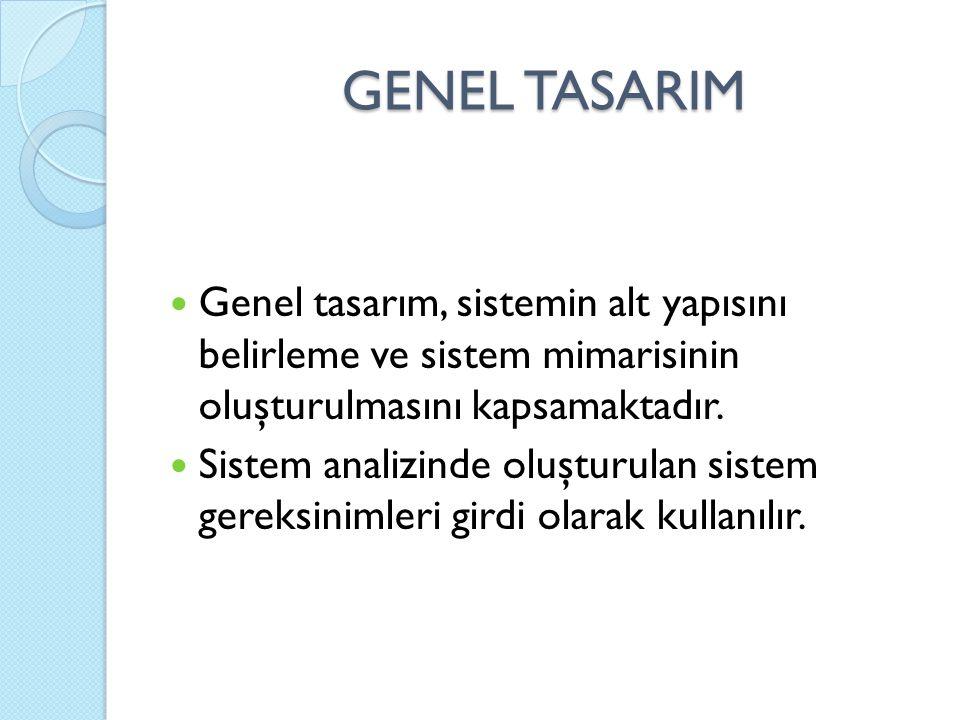 GENEL TASARIM Genel tasarım, sistemin alt yapısını belirleme ve sistem mimarisinin oluşturulmasını kapsamaktadır. Sistem analizinde oluşturulan sistem