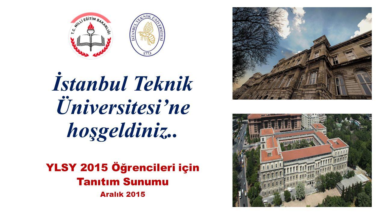 İstanbul Teknik Üniversitesi'ne hoşgeldiniz.. YLSY 2015 Öğrencileri için Tanıtım Sunumu Aralık 2015