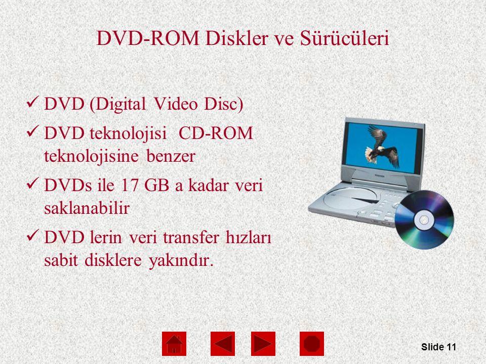 Slide 11 DVD-ROM Diskler ve Sürücüleri DVD (Digital Video Disc) DVD teknolojisi CD-ROM teknolojisine benzer DVDs ile 17 GB a kadar veri saklanabilir DVD lerin veri transfer hızları sabit disklere yakındır.