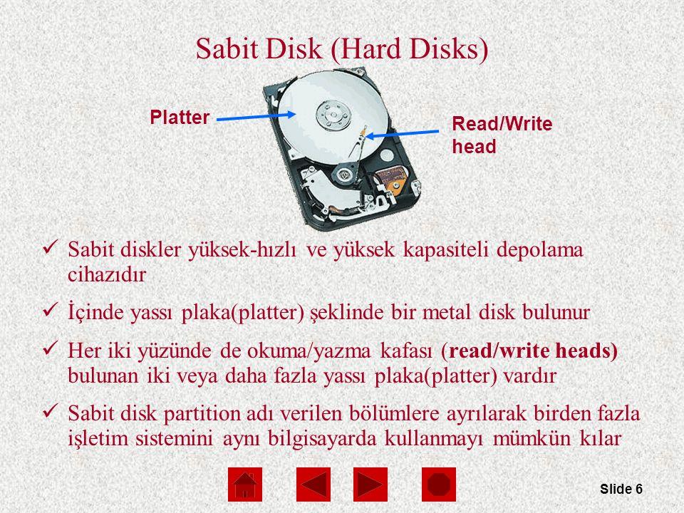 Slide 6 Platter Read/Write head Sabit Disk (Hard Disks) Sabit diskler yüksek-hızlı ve yüksek kapasiteli depolama cihazıdır İçinde yassı plaka(platter) şeklinde bir metal disk bulunur Her iki yüzünde de okuma/yazma kafası (read/write heads) bulunan iki veya daha fazla yassı plaka(platter) vardır Sabit disk partition adı verilen bölümlere ayrılarak birden fazla işletim sistemini aynı bilgisayarda kullanmayı mümkün kılar