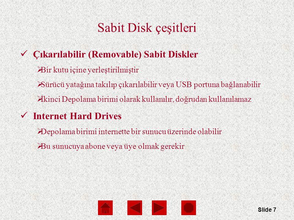 Slide 7 Sabit Disk çeşitleri Çıkarılabilir (Removable) Sabit Diskler  Bir kutu içine yerleştirilmiştir  Sürücü yatağına takılıp çıkarılabilir veya USB portuna bağlanabilir  İkinci Depolama birimi olarak kullanılır, doğrudan kullanılamaz Internet Hard Drives  Depolama birimi internette bir sunucu üzerinde olabilir  Bu sunucuya abone veya üye olmak gerekir
