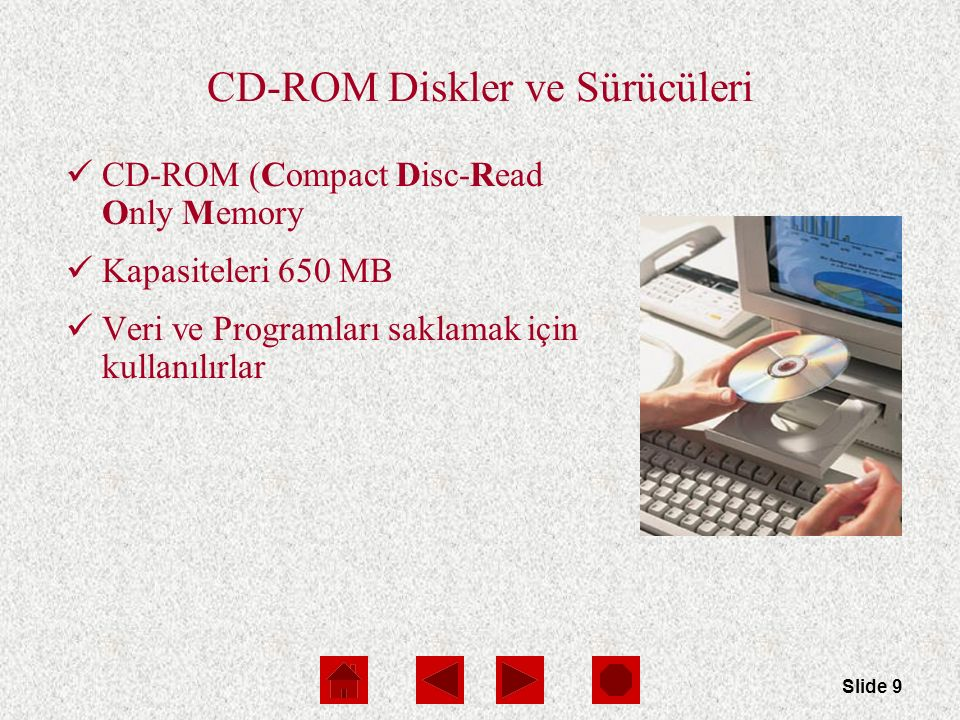 Slide 9 CD-ROM Diskler ve Sürücüleri CD-ROM (Compact Disc-Read Only Memory Kapasiteleri 650 MB Veri ve Programları saklamak için kullanılırlar