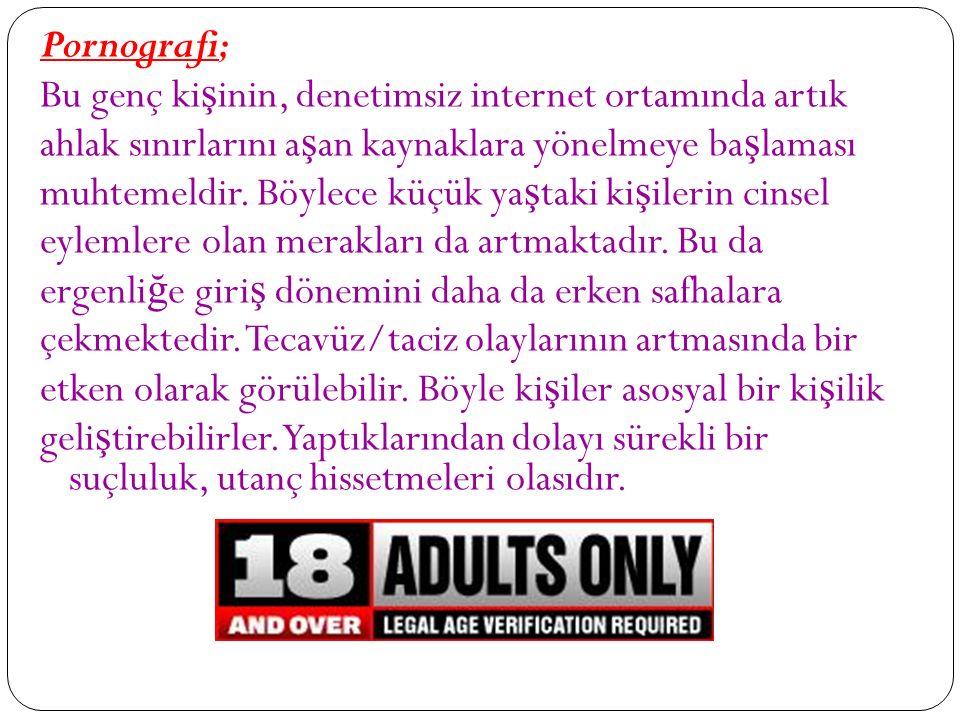 Pornografi; Bu genç ki ş inin, denetimsiz internet ortamında artık ahlak sınırlarını a ş an kaynaklara yönelmeye ba ş laması muhtemeldir.