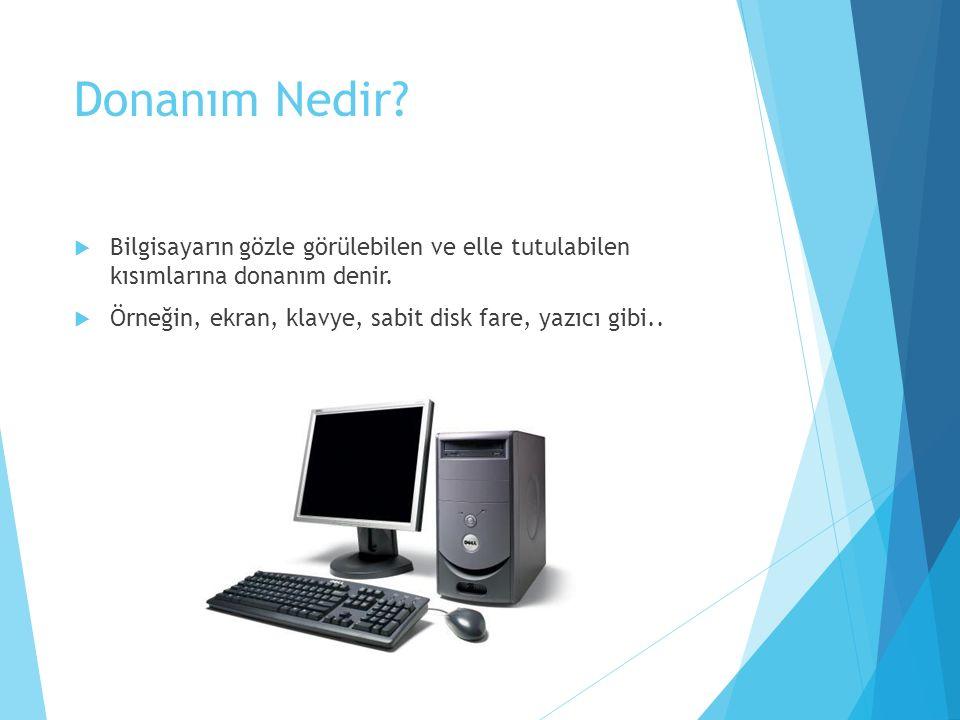 Donanım Nedir?  Bilgisayarın gözle görülebilen ve elle tutulabilen kısımlarına donanım denir.  Örneğin, ekran, klavye, sabit disk fare, yazıcı gibi.