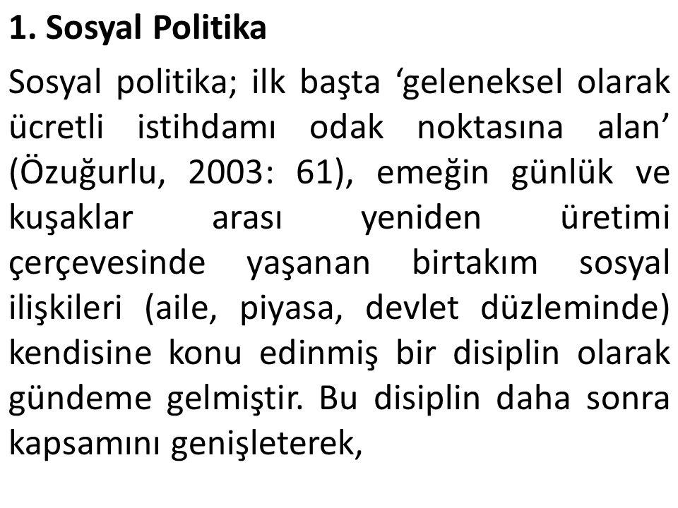 1. Sosyal Politika Sosyal politika; ilk başta 'geleneksel olarak ücretli istihdamı odak noktasına alan' (Özuğurlu, 2003: 61), emeğin günlük ve kuşakla