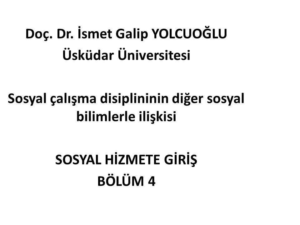 Doç. Dr. İsmet Galip YOLCUOĞLU Üsküdar Üniversitesi Sosyal çalışma disiplininin diğer sosyal bilimlerle ilişkisi SOSYAL HİZMETE GİRİŞ BÖLÜM 4