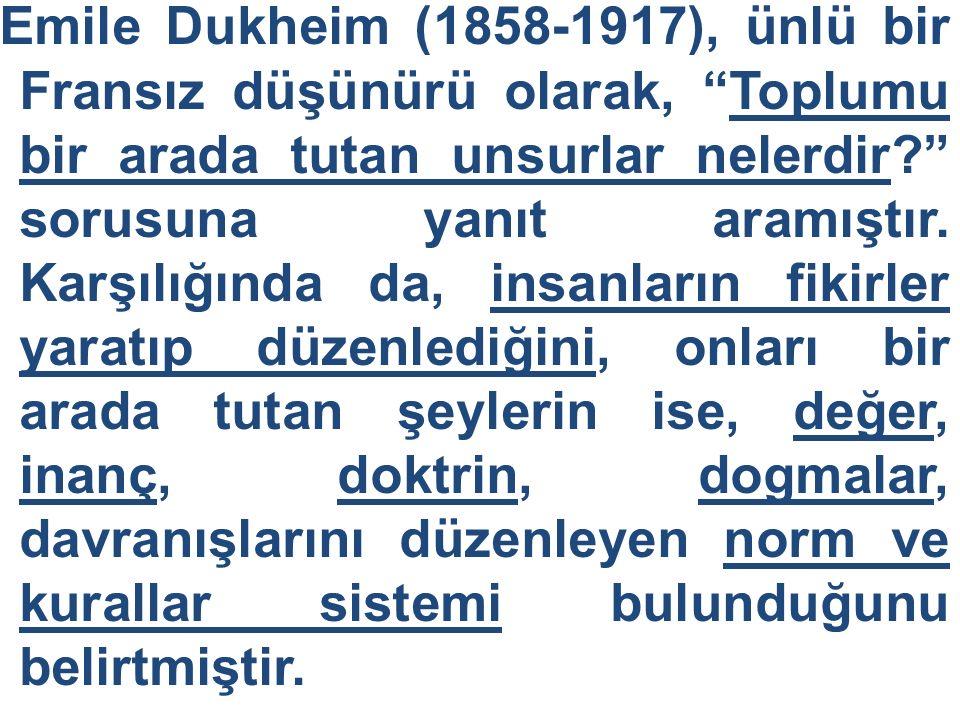 """Emile Dukheim (1858-1917), ünlü bir Fransız düşünürü olarak, """"Toplumu bir arada tutan unsurlar nelerdir?"""" sorusuna yanıt aramıştır. Karşılığında da, i"""