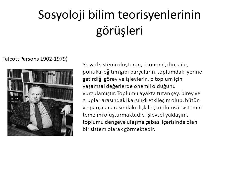 Sosyoloji bilim teorisyenlerinin görüşleri Talcott Parsons 1902-1979) Sosyal sistemi oluşturan; ekonomi, din, aile, politika, eğitim gibi parçaların,