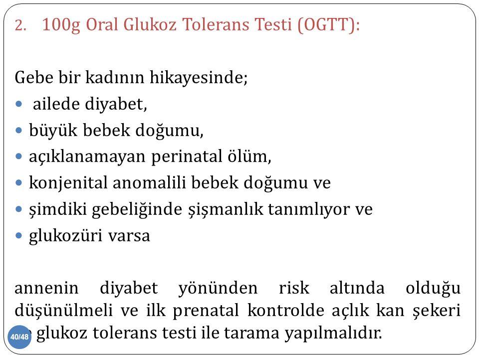 2. 100g Oral Glukoz Tolerans Testi (OGTT): Gebe bir kadının hikayesinde; ailede diyabet, büyük bebek doğumu, açıklanamayan perinatal ölüm, konjenital