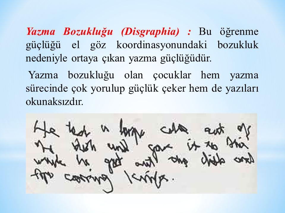 Yazma Bozukluğu (Disgraphia) : Bu öğrenme güçlüğü el göz koordinasyonundaki bozukluk nedeniyle ortaya çıkan yazma güçlüğüdür.