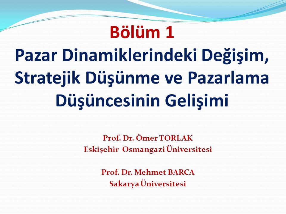 Bölüm 1 Pazar Dinamiklerindeki Değişim, Stratejik Düşünme ve Pazarlama Düşüncesinin Gelişimi Prof. Dr. Ömer TORLAK Eskişehir Osmangazi Üniversitesi Pr