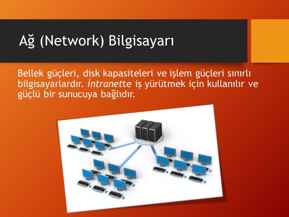 Ağ (Network) Bilgisayarı Bellek güçleri, disk kapasiteleri ve işlem güçleri sınırlı bilgisayarlardır. İntranette iş yürütmek için kullanılır ve güçlü