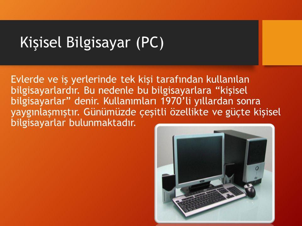 """Kişisel Bilgisayar (PC) Evlerde ve iş yerlerinde tek kişi tarafından kullanılan bilgisayarlardır. Bu nedenle bu bilgisayarlara """"kişisel bilgisayarlar"""""""