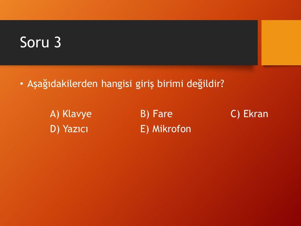 Soru 3 Aşağıdakilerden hangisi giriş birimi değildir? A) KlavyeB) FareC) Ekran D) YazıcıE) Mikrofon