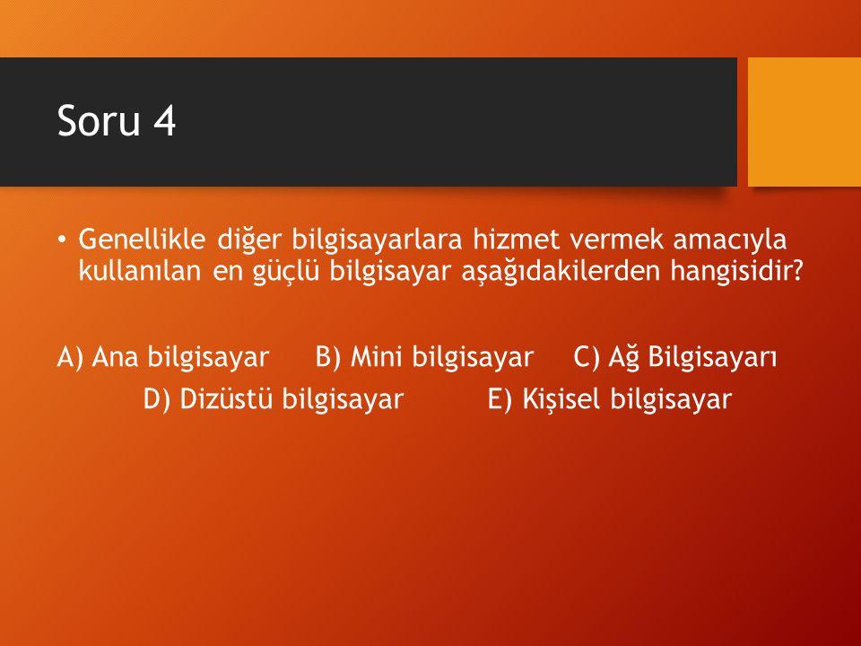 Soru 4 Genellikle diğer bilgisayarlara hizmet vermek amacıyla kullanılan en güçlü bilgisayar aşağıdakilerden hangisidir? A) Ana bilgisayarB) Mini bilg