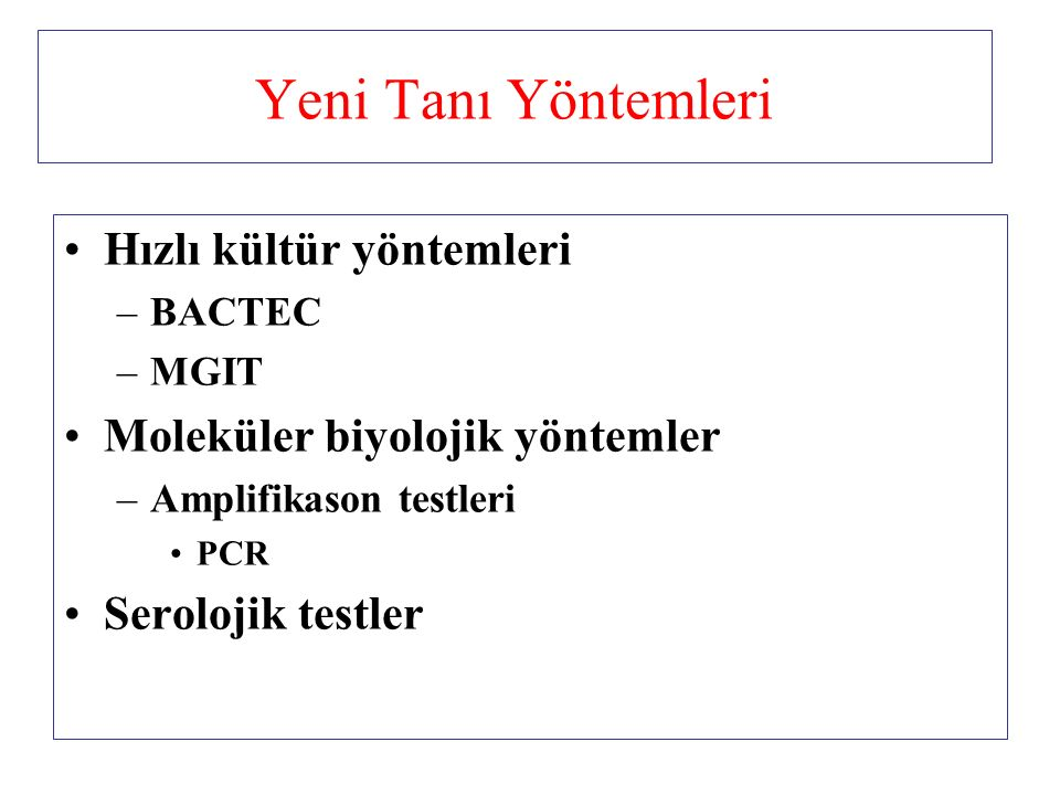 Yeni Tanı Yöntemleri Hızlı kültür yöntemleri –BACTEC –MGIT Moleküler biyolojik yöntemler –Amplifikason testleri PCR Serolojik testler