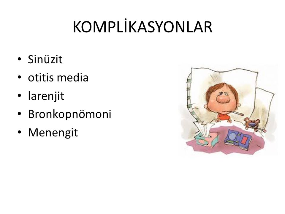 KOMPLİKASYONLAR Sinüzit otitis media larenjit Bronkopnömoni Menengit