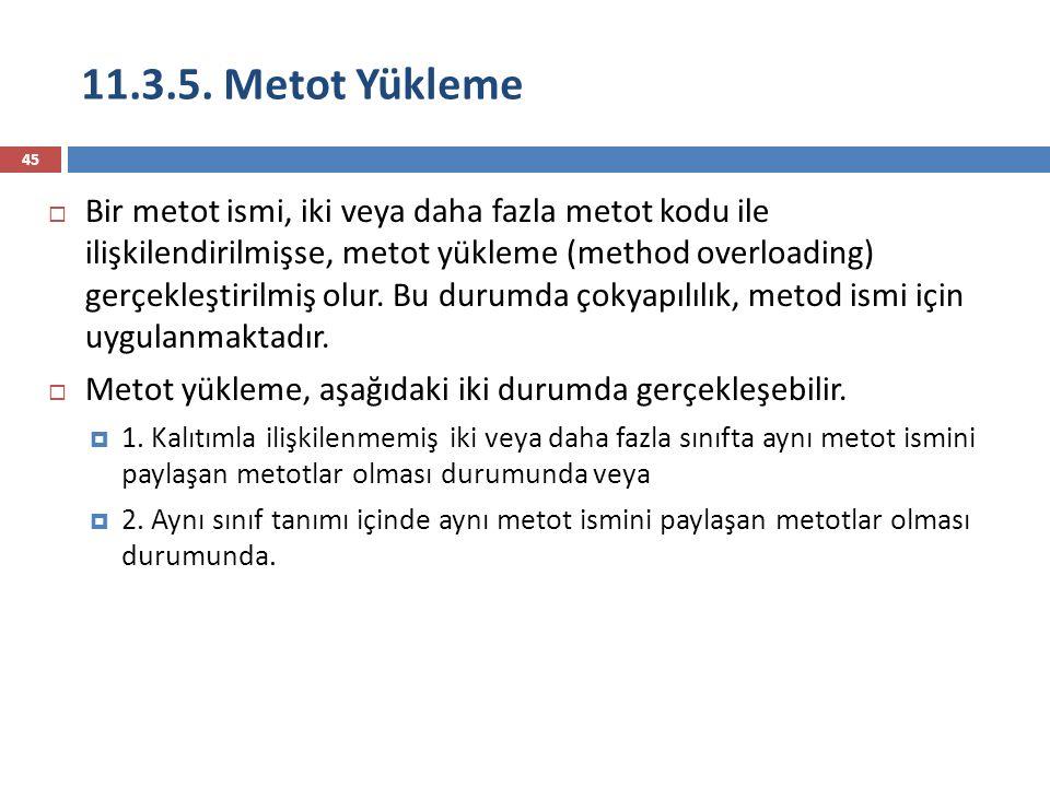 11.3.5. Metot Yükleme 45  Bir metot ismi, iki veya daha fazla metot kodu ile ilişkilendirilmişse, metot yükleme (method overloading) gerçekleştirilmi
