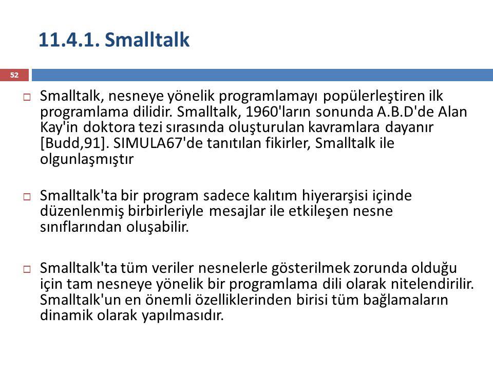 11.4.1. Smalltalk 52  Smalltalk, nesneye yönelik programlamayı popülerleştiren ilk programlama dilidir. Smalltalk, 1960'ların sonunda A.B.D'de Alan K