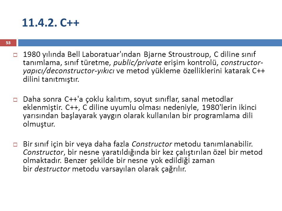 11.4.2. C++ 53  1980 yılında Bell Laboratuar'ından Bjarne Stroustroup, C diline sınıf tanımlama, sınıf türetme, public/private erişim kontrolü, const