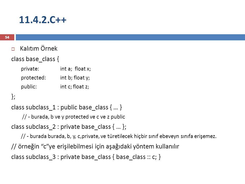11.4.2.C++ 54  Kalıtım Örnek class base_class { private:int a; float x; protected:int b; float y; public:int c; float z; }; class subclass_1 : public base_class { … } // - burada, b ve y protected ve c ve z public class subclass_2 : private base_class { … }; // - burada burada, b, y, c,private, ve türetilecek hiçbir sınıf ebeveyn sınıfa erişemez.