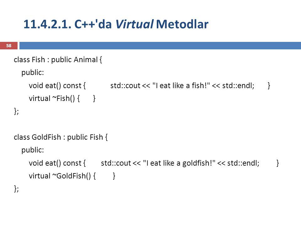 11.4.2.1. C++'da Virtual Metodlar 58 class Fish : public Animal { public: void eat() const { std::cout <<