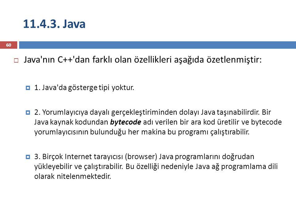 11.4.3. Java 60  Java'nın C++'dan farklı olan özellikleri aşağıda özetlenmiştir:  1. Java'da gösterge tipi yoktur.  2. Yorumlayıcıya dayalı gerçekl