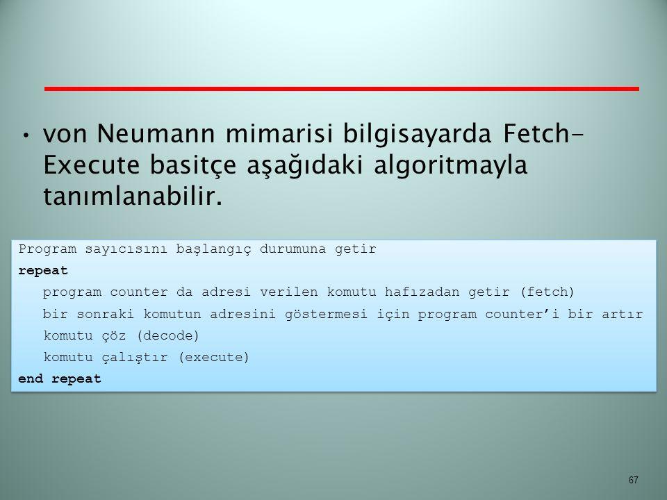 von Neumann mimarisi bilgisayarda Fetch- Execute basitçe aşağıdaki algoritmayla tanımlanabilir. 67 Program sayıcısını başlangıç durumuna getir repeat