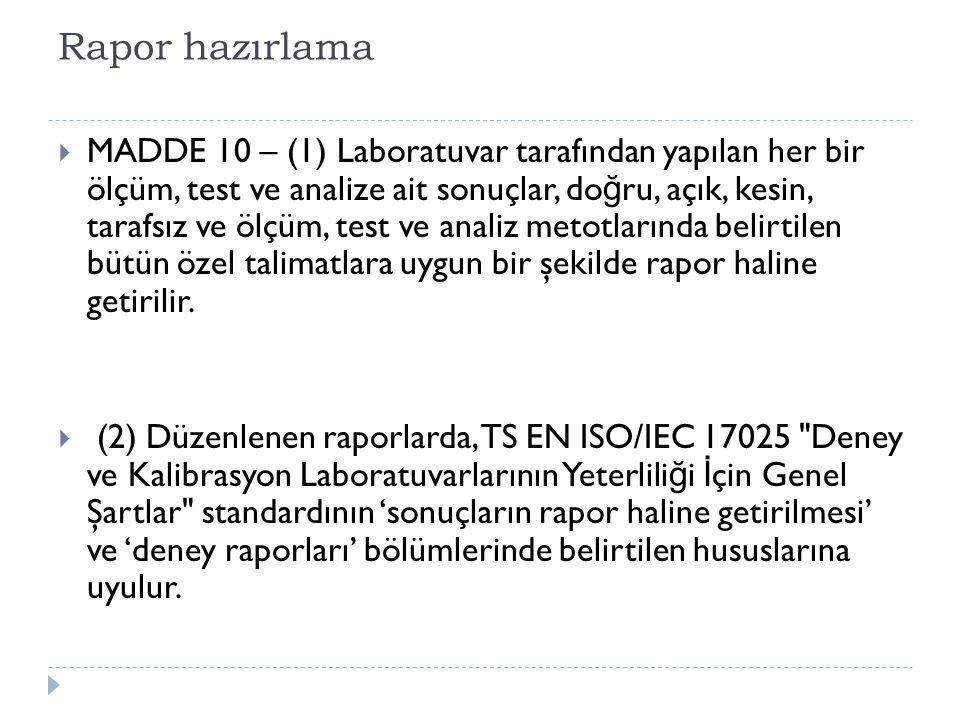 Rapor hazırlama  MADDE 10 – (1) Laboratuvar tarafından yapılan her bir ölçüm, test ve analize ait sonuçlar, do ğ ru, açık, kesin, tarafsız ve ölçüm,