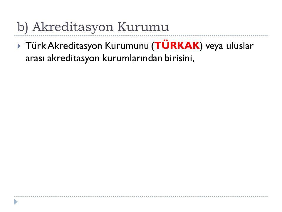 b) Akreditasyon Kurumu  Türk Akreditasyon Kurumunu (TÜRKAK) veya uluslar arası akreditasyon kurumlarından birisini,