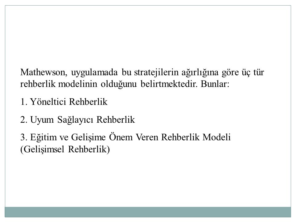 Mathewson, uygulamada bu stratejilerin ağırlığına göre üç tür rehberlik modelinin olduğunu belirtmektedir. Bunlar: 1. Yöneltici Rehberlik 2. Uyum Sağl
