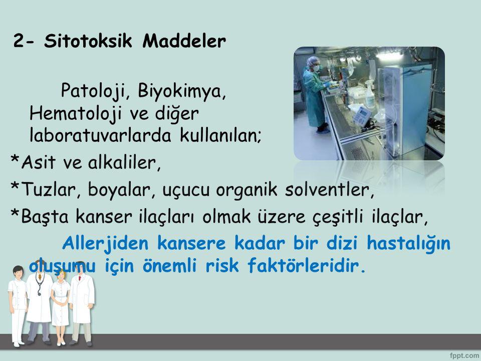 2- Sitotoksik Maddeler Patoloji, Biyokimya, Hematoloji ve diğer laboratuvarlarda kullanılan; *Asit ve alkaliler, *Tuzlar, boyalar, uçucu organik solve