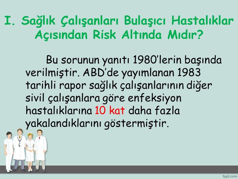 I. Sağlık Çalışanları Bulaşıcı Hastalıklar Açısından Risk Altında Mıdır? Bu sorunun yanıtı 1980'lerin başında verilmiştir. ABD'de yayımlanan 1983 tari