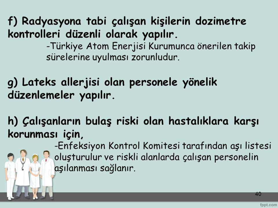 40 f) Radyasyona tabi çalışan kişilerin dozimetre kontrolleri düzenli olarak yapılır. -Türkiye Atom Enerjisi Kurumunca önerilen takip sürelerine uyulm