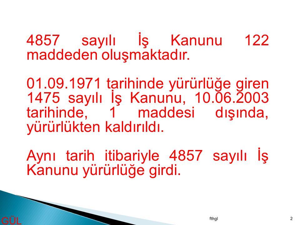 fthgl2 4857 sayılı İş Kanunu 122 maddeden oluşmaktadır. 01.09.1971 tarihinde yürürlüğe giren 1475 sayılı İş Kanunu, 10.06.2003 tarihinde, 1 maddesi dı