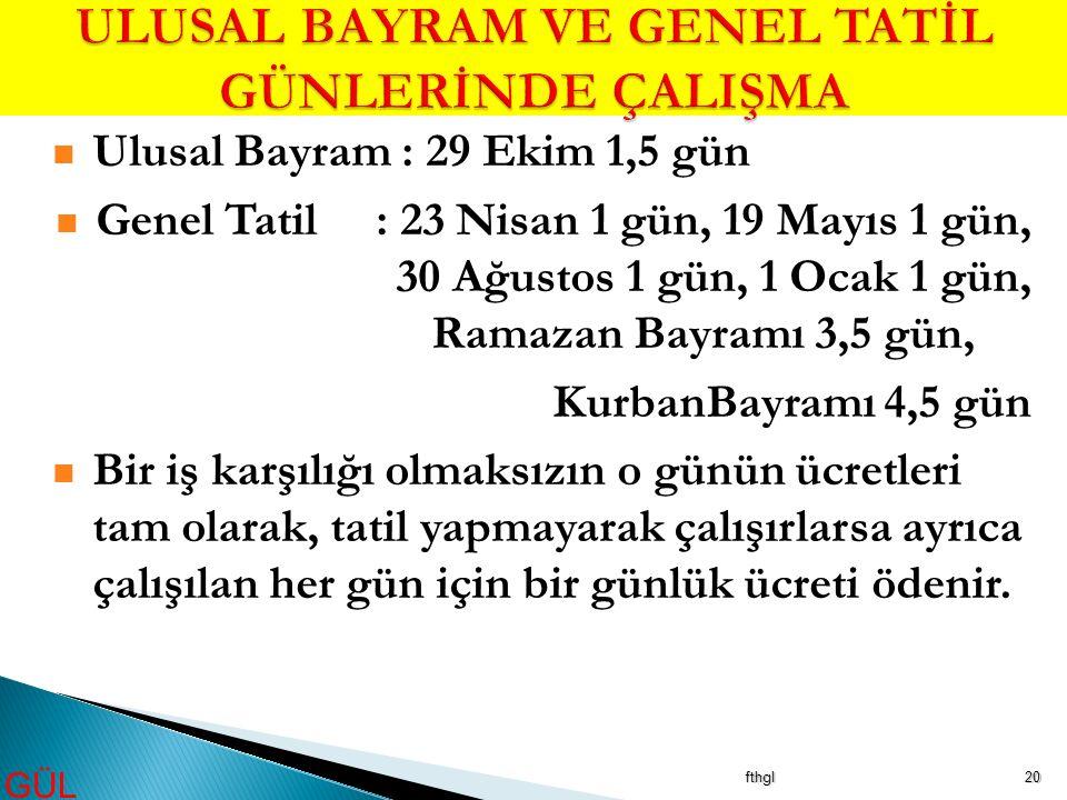 fthgl20 Ulusal Bayram : 29 Ekim 1,5 gün Genel Tatil: 23 Nisan 1 gün, 19 Mayıs 1 gün, 30 Ağustos 1 gün, 1 Ocak 1 gün, Ramazan Bayramı 3,5 gün, KurbanBa