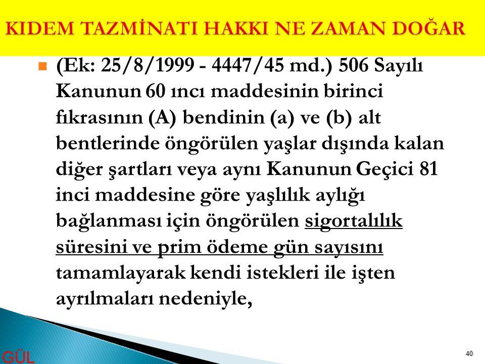 40 (Ek: 25/8/1999 - 4447/45 md.) 506 Sayılı Kanunun 60 ıncı maddesinin birinci fıkrasının (A) bendinin (a) ve (b) alt bentlerinde öngörülen yaşlar dış